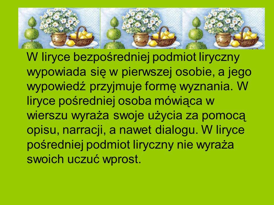 W liryce bezpośredniej podmiot liryczny wypowiada się w pierwszej osobie, a jego wypowiedź przyjmuje formę wyznania.