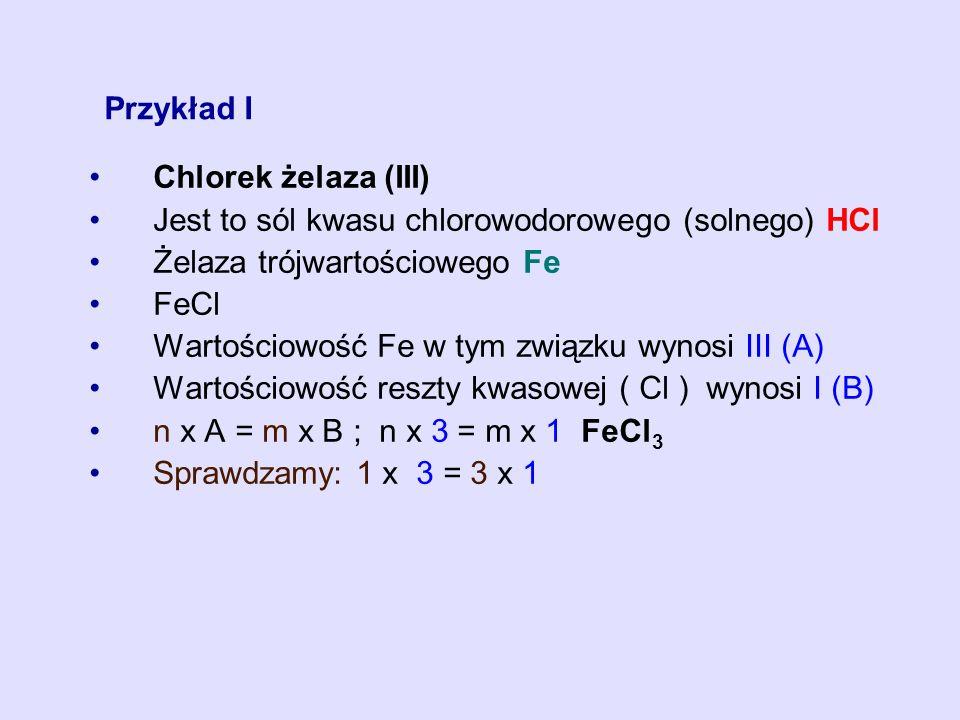 Przykład I Chlorek żelaza (III) Jest to sól kwasu chlorowodorowego (solnego) HCl. Żelaza trójwartościowego Fe.