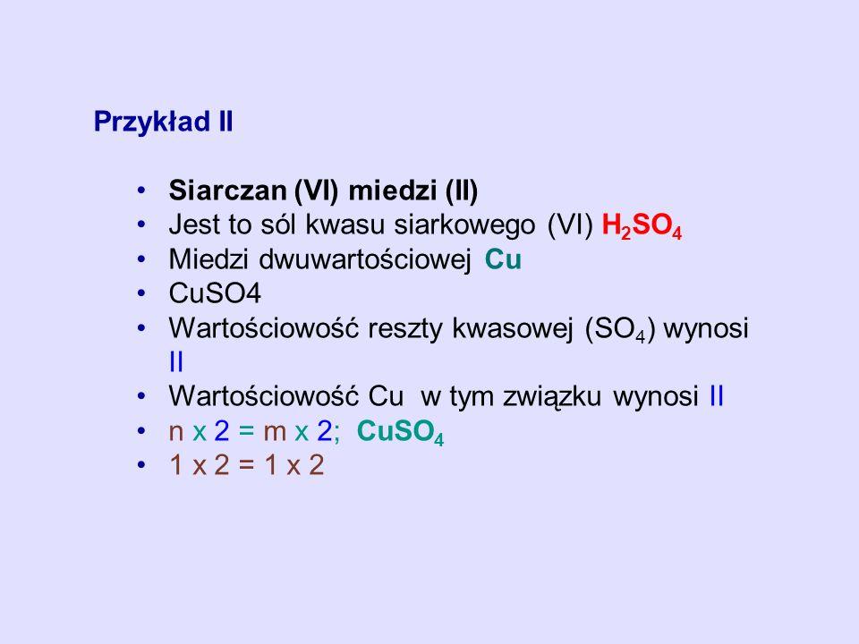 Przykład II Siarczan (VI) miedzi (II) Jest to sól kwasu siarkowego (VI) H2SO4. Miedzi dwuwartościowej Cu.