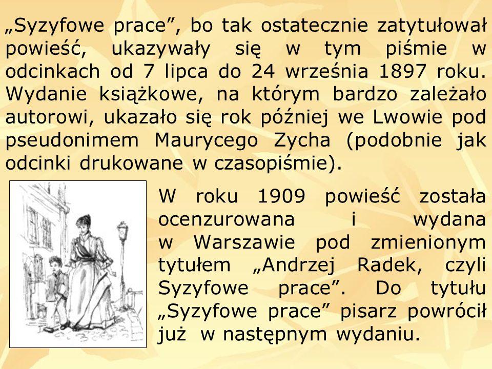 """""""Syzyfowe prace , bo tak ostatecznie zatytułował powieść, ukazywały się w tym piśmie w odcinkach od 7 lipca do 24 września 1897 roku. Wydanie książkowe, na którym bardzo zależało autorowi, ukazało się rok później we Lwowie pod pseudonimem Maurycego Zycha (podobnie jak odcinki drukowane w czasopiśmie)."""