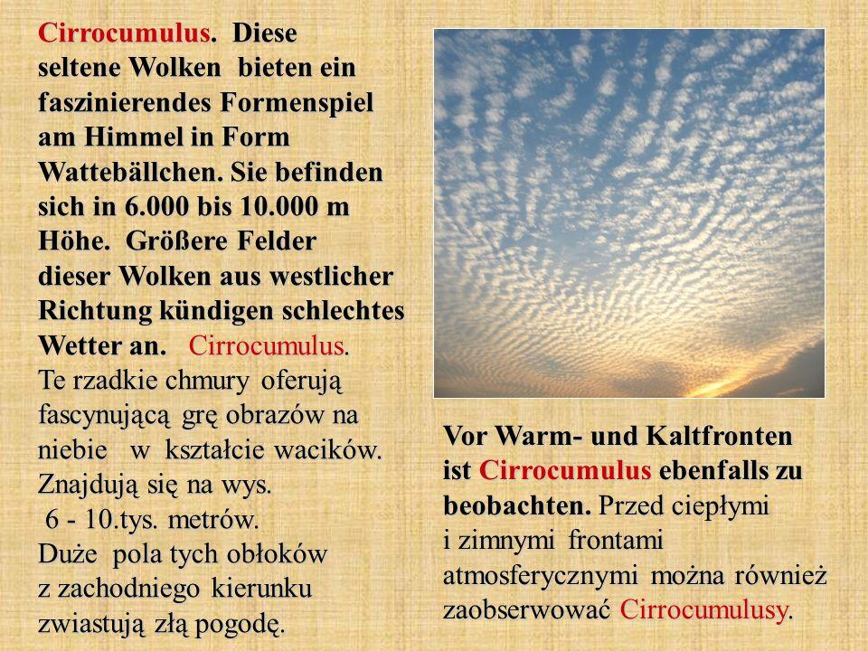 Cirrocumulus. Diese seltene Wolken bieten ein faszinierendes Formenspiel am Himmel in Form Wattebällchen. Sie befinden sich in 6.000 bis 10.000 m Höhe. Größere Felder dieser Wolken aus westlicher Richtung kündigen schlechtes Wetter an. Cirrocumulus. Te rzadkie chmury oferują fascynującą grę obrazów na niebie w kształcie wacików. Znajdują się na wys. 6 - 10.tys. metrów. Duże pola tych obłoków z zachodniego kierunku zwiastują złą pogodę.