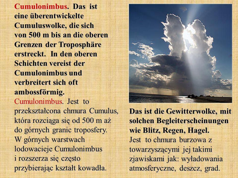 Cumulonimbus. Das ist eine überentwickelte Cumuluswolke, die sich von 500 m bis an die oberen Grenzen der Troposphäre erstreckt. In den oberen Schichten vereist der Cumulonimbus und verbreitert sich oft ambossförmig. Cumulonimbus. Jest to przekształcona chmura Cumulus, która rozciąga się od 500 m aż do górnych granic troposfery. W górnych warstwach lodowacieje Cumulonimbus i rozszerza się często przybierając kształt kowadła.