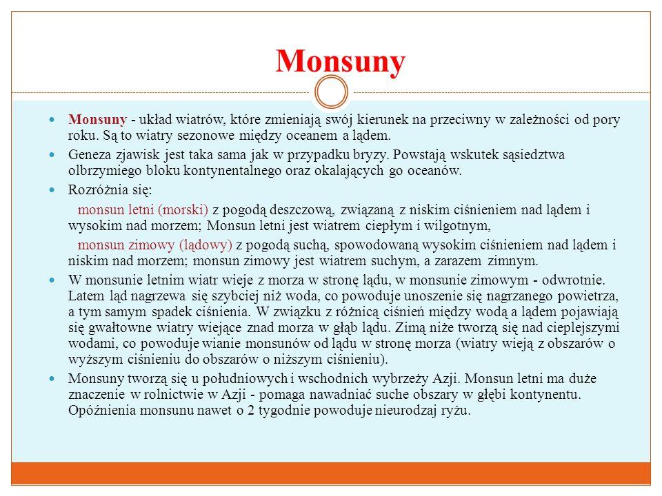Monsuny Monsuny - układ wiatrów, które zmieniają swój kierunek na przeciwny w zależności od pory roku. Są to wiatry sezonowe między oceanem a lądem.