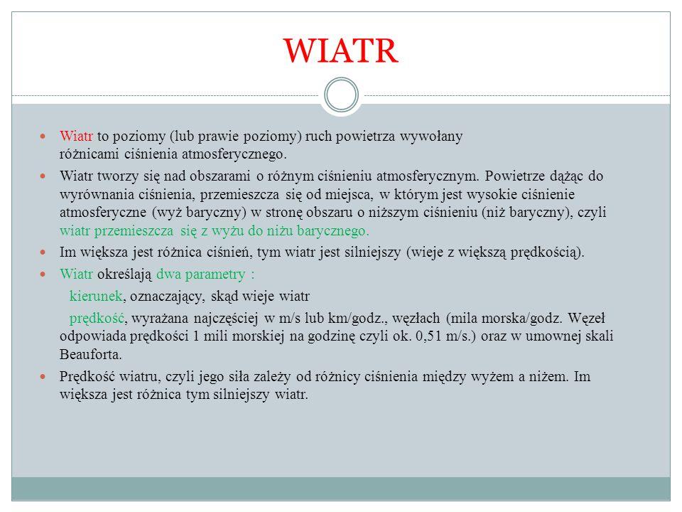 WIATR Wiatr to poziomy (lub prawie poziomy) ruch powietrza wywołany różnicami ciśnienia atmosferycznego.