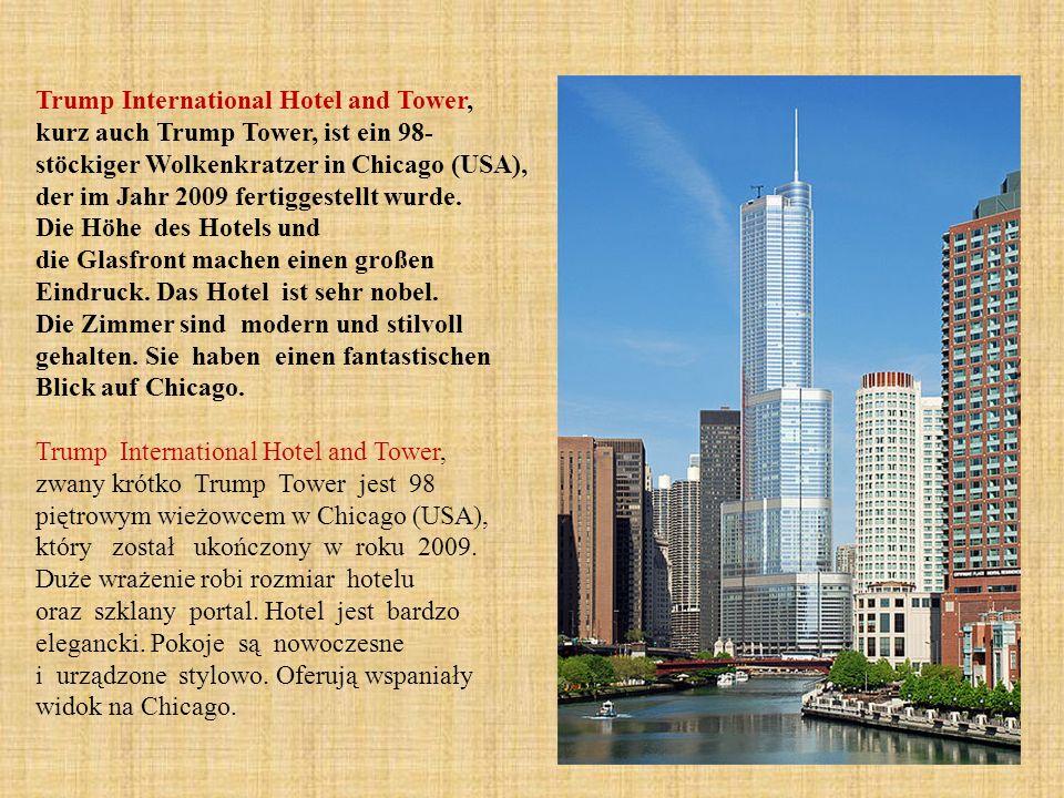 Trump International Hotel and Tower, kurz auch Trump Tower, ist ein 98-stöckiger Wolkenkratzer in Chicago (USA), der im Jahr 2009 fertiggestellt wurde. Die Höhe des Hotels und die Glasfront machen einen großen Eindruck. Das Hotel ist sehr nobel. Die Zimmer sind modern und stilvoll gehalten. Sie haben einen fantastischen Blick auf Chicago.