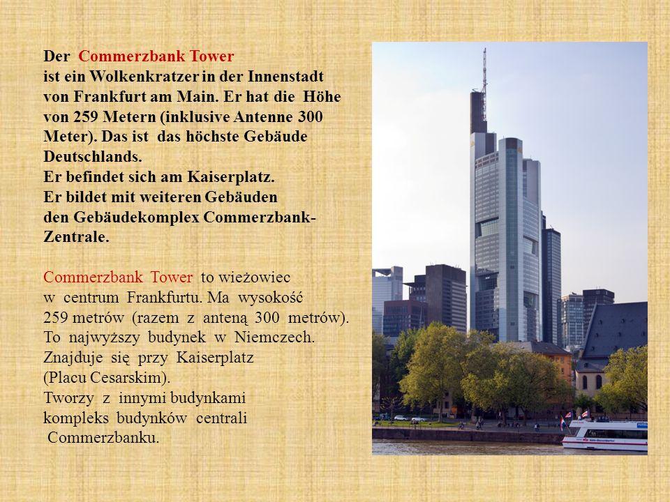 Der Commerzbank Tower ist ein Wolkenkratzer in der Innenstadt von Frankfurt am Main. Er hat die Höhe von 259 Metern (inklusive Antenne 300 Meter). Das ist das höchste Gebäude Deutschlands.
