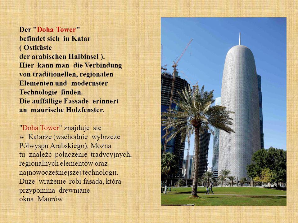 Der Doha Tower befindet sich in Katar ( Ostküste der arabischen Halbinsel ). Hier kann man die Verbindung von traditionellen, regionalen Elementen und modernster Technologie finden. Die auffällige Fassade erinnert an maurische Holzfenster.