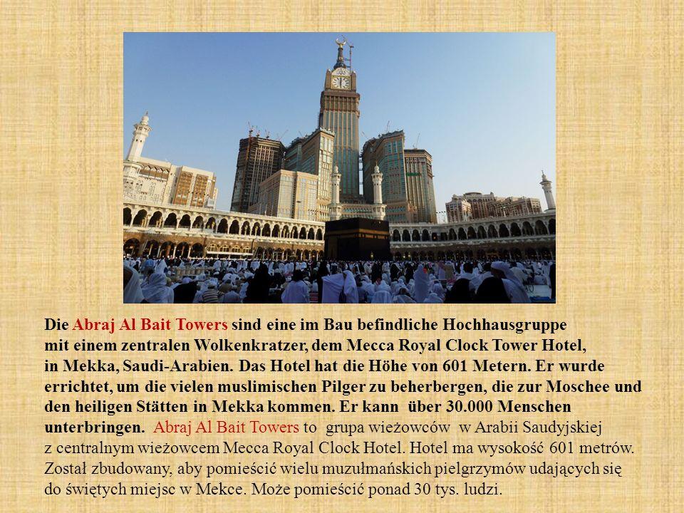 Die Abraj Al Bait Towers sind eine im Bau befindliche Hochhausgruppe mit einem zentralen Wolkenkratzer, dem Mecca Royal Clock Tower Hotel, in Mekka, Saudi-Arabien. Das Hotel hat die Höhe von 601 Metern. Er wurde errichtet, um die vielen muslimischen Pilger zu beherbergen, die zur Moschee und den heiligen Stätten in Mekka kommen. Er kann über 30.000 Menschen unterbringen. Abraj Al Bait Towers to grupa wieżowców w Arabii Saudyjskiej z centralnym wieżowcem Mecca Royal Clock Hotel. Hotel ma wysokość 601 metrów.