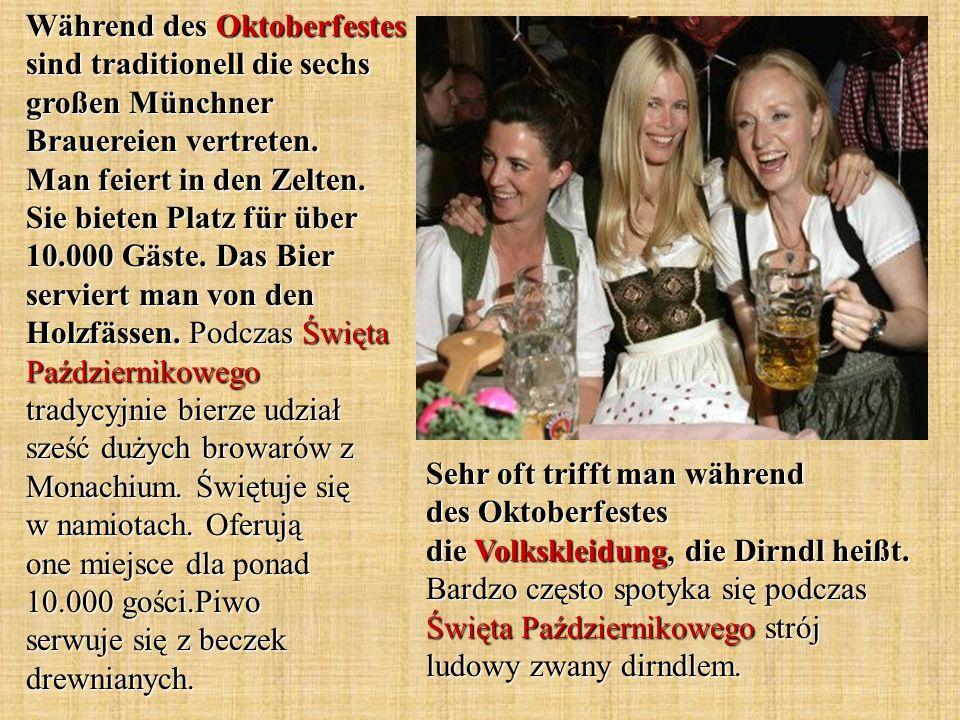 Während des Oktoberfestes sind traditionell die sechs großen Münchner Brauereien vertreten. Man feiert in den Zelten. Sie bieten Platz für über 10.000 Gäste. Das Bier serviert man von den Holzfässen. Podczas Święta Październikowego tradycyjnie bierze udział sześć dużych browarów z Monachium. Świętuje się w namiotach. Oferują one miejsce dla ponad 10.000 gości.Piwo serwuje się z beczek drewnianych.