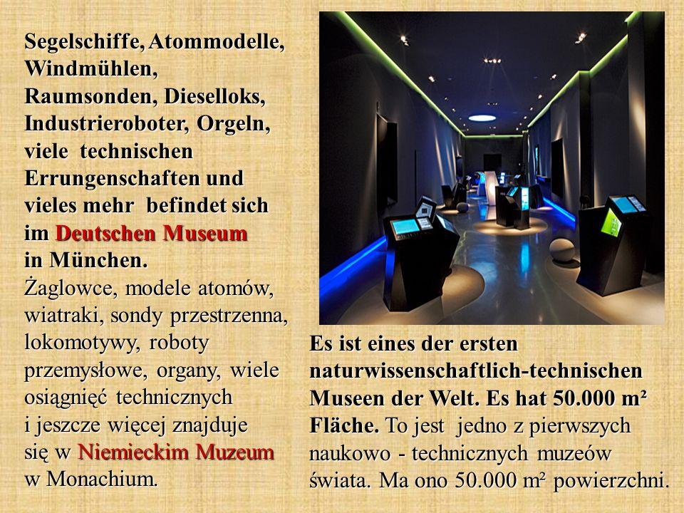 Segelschiffe, Atommodelle, Windmühlen, Raumsonden, Dieselloks, Industrieroboter, Orgeln, viele technischen Errungenschaften und vieles mehr befindet sich im Deutschen Museum in München. Żaglowce, modele atomów, wiatraki, sondy przestrzenna, lokomotywy, roboty przemysłowe, organy, wiele osiągnięć technicznych i jeszcze więcej znajduje się w Niemieckim Muzeum w Monachium.