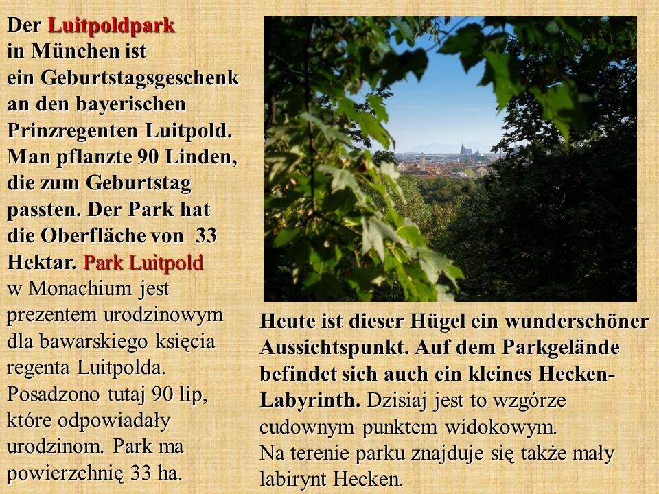 Der Luitpoldpark in München ist ein Geburtstagsgeschenk an den bayerischen Prinzregenten Luitpold. Man pflanzte 90 Linden, die zum Geburtstag passten. Der Park hat die Oberfläche von 33 Hektar. Park Luitpold w Monachium jest prezentem urodzinowym dla bawarskiego księcia regenta Luitpolda. Posadzono tutaj 90 lip, które odpowiadały urodzinom. Park ma powierzchnię 33 ha.