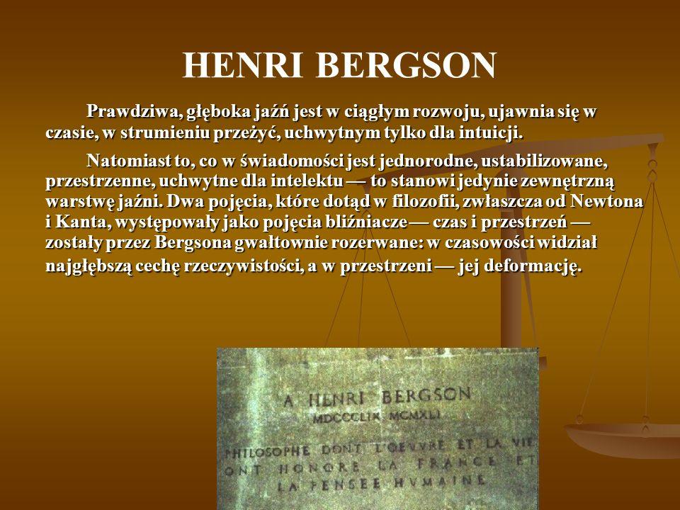 HENRI BERGSON Prawdziwa, głęboka jaźń jest w ciągłym rozwoju, ujawnia się w czasie, w strumieniu przeżyć, uchwytnym tylko dla intuicji.