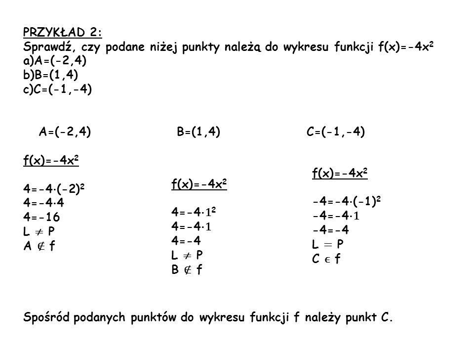 PRZYKŁAD 2: Sprawdź, czy podane niżej punkty należą do wykresu funkcji f(x)=-4x2. A=(-2,4) B=(1,4)