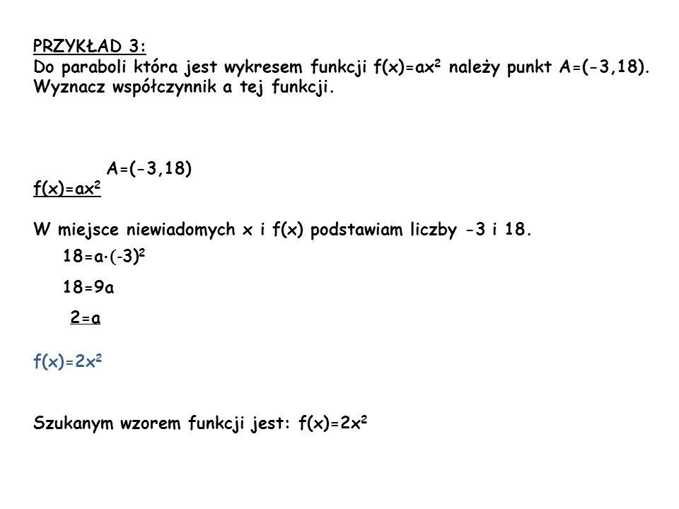 PRZYKŁAD 3: Do paraboli która jest wykresem funkcji f(x)=ax2 należy punkt A=(-3,18). Wyznacz współczynnik a tej funkcji.