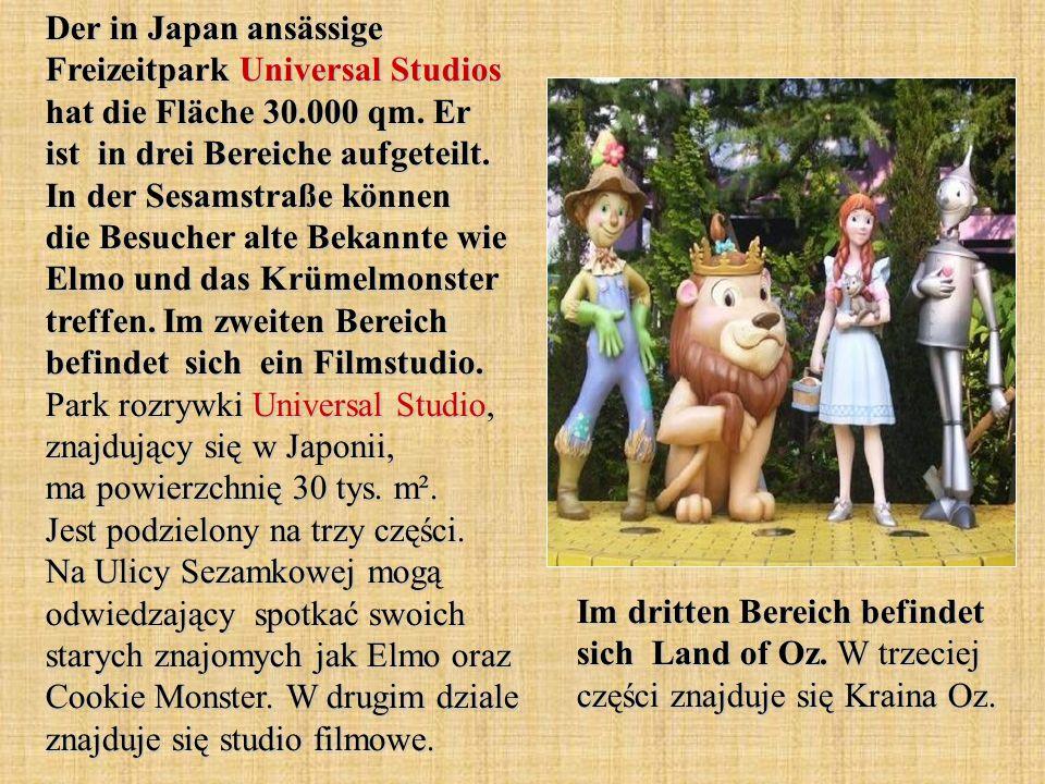 Der in Japan ansässige Freizeitpark Universal Studios hat die Fläche 30.000 qm. Er ist in drei Bereiche aufgeteilt. In der Sesamstraße können die Besucher alte Bekannte wie Elmo und das Krümelmonster treffen. Im zweiten Bereich befindet sich ein Filmstudio. Park rozrywki Universal Studio, znajdujący się w Japonii, ma powierzchnię 30 tys. m². Jest podzielony na trzy części. Na Ulicy Sezamkowej mogą odwiedzający spotkać swoich starych znajomych jak Elmo oraz Cookie Monster. W drugim dziale znajduje się studio filmowe.
