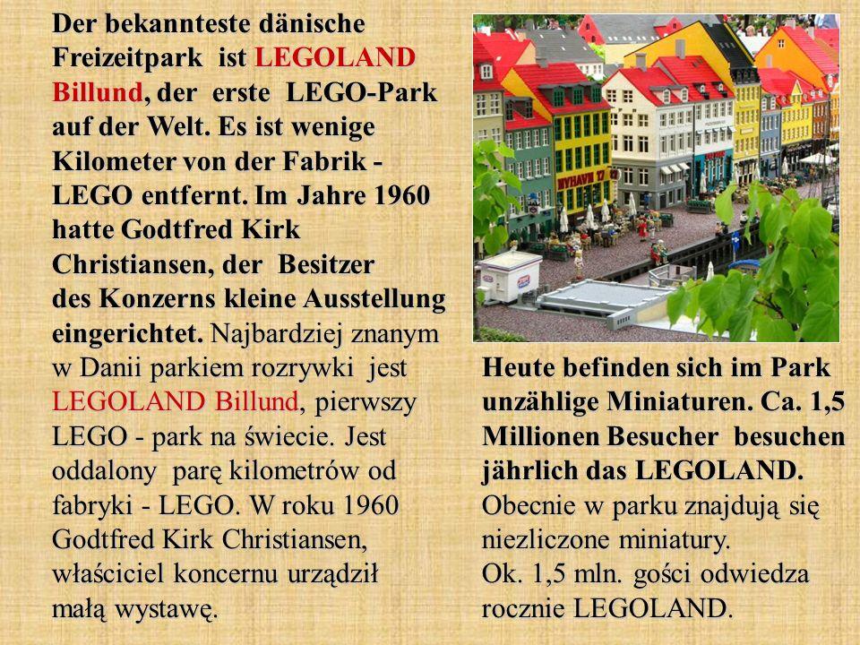 Der bekannteste dänische Freizeitpark ist LEGOLAND Billund, der erste LEGO-Park auf der Welt. Es ist wenige Kilometer von der Fabrik - LEGO entfernt. Im Jahre 1960 hatte Godtfred Kirk Christiansen, der Besitzer des Konzerns kleine Ausstellung eingerichtet. Najbardziej znanym w Danii parkiem rozrywki jest LEGOLAND Billund, pierwszy LEGO - park na świecie. Jest oddalony parę kilometrów od fabryki - LEGO. W roku 1960 Godtfred Kirk Christiansen, właściciel koncernu urządził małą wystawę.