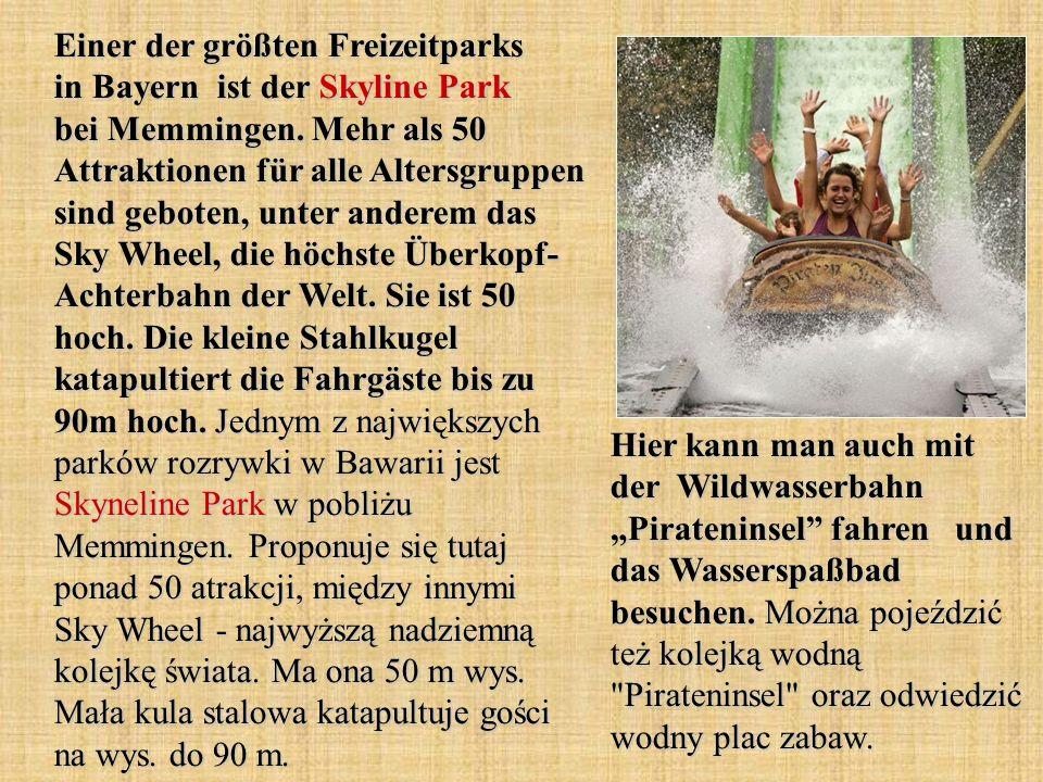 Einer der größten Freizeitparks in Bayern ist der Skyline Park bei Memmingen. Mehr als 50 Attraktionen für alle Altersgruppen sind geboten, unter anderem das Sky Wheel, die höchste Überkopf- Achterbahn der Welt. Sie ist 50 hoch. Die kleine Stahlkugel katapultiert die Fahrgäste bis zu 90m hoch. Jednym z największych parków rozrywki w Bawarii jest Skyneline Park w pobliżu Memmingen. Proponuje się tutaj ponad 50 atrakcji, między innymi Sky Wheel - najwyższą nadziemną kolejkę świata. Ma ona 50 m wys. Mała kula stalowa katapultuje gości na wys. do 90 m.