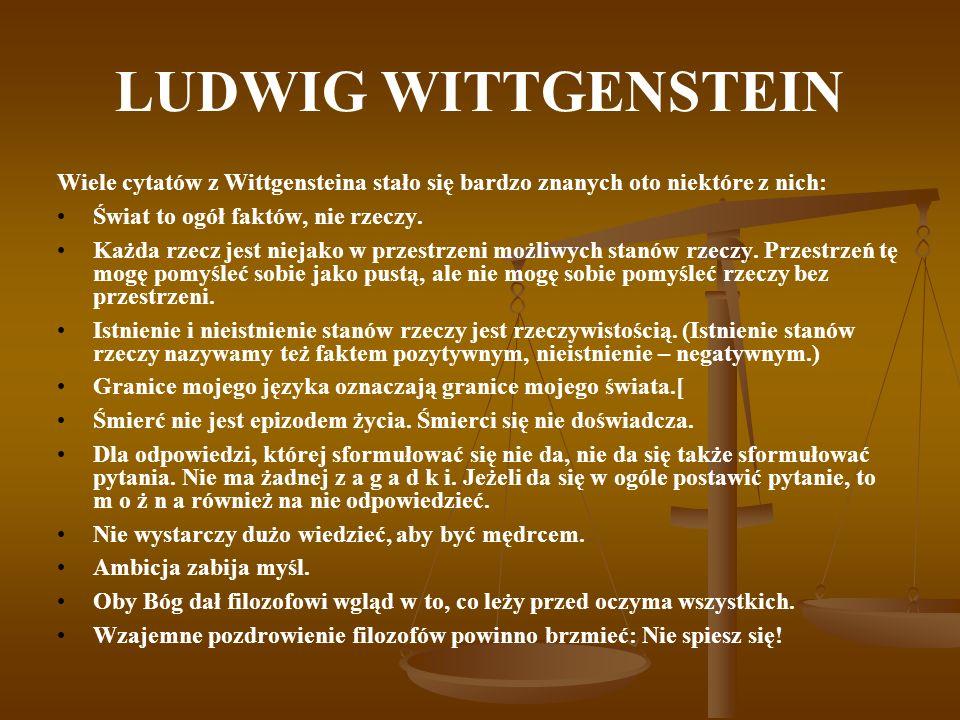 LUDWIG WITTGENSTEIN Wiele cytatów z Wittgensteina stało się bardzo znanych oto niektóre z nich: Świat to ogół faktów, nie rzeczy.