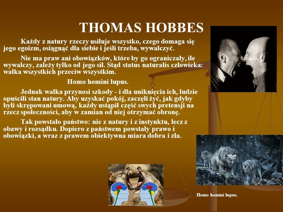 THOMAS HOBBES Każdy z natury rzeczy usiłuje wszystko, czego domaga się jego egoizm, osiągnąć dla siebie i jeśli trzeba, wywalczyć.