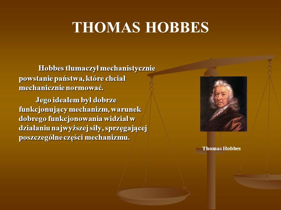 THOMAS HOBBES Hobbes tłumaczył mechanistycznie powstanie państwa, które chciał mechanicznie normować.