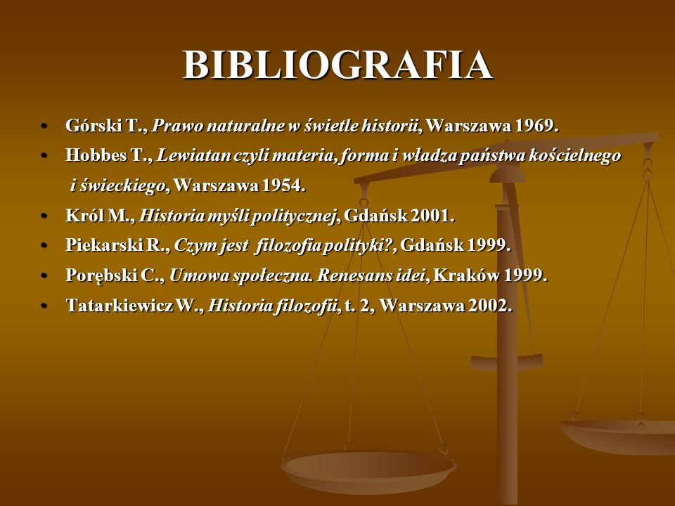 BIBLIOGRAFIA Górski T., Prawo naturalne w świetle historii, Warszawa 1969. Hobbes T., Lewiatan czyli materia, forma i władza państwa kościelnego.