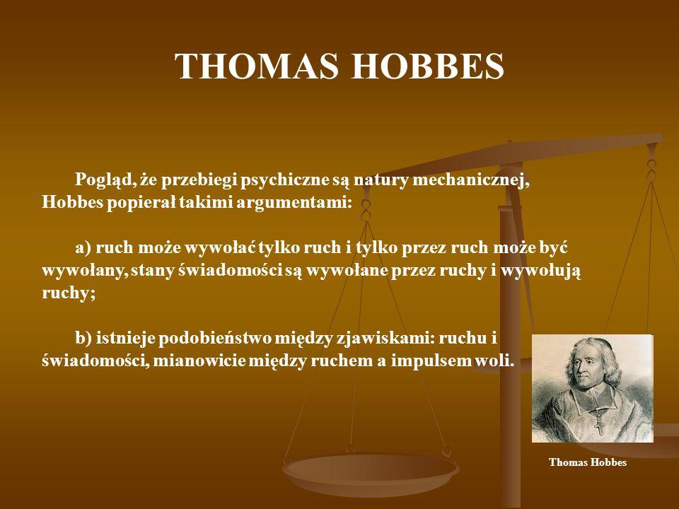 THOMAS HOBBES Pogląd, że przebiegi psychiczne są natury mechanicznej, Hobbes popierał takimi argumentami: