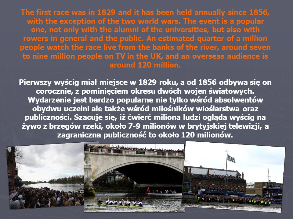 The first race was in 1829 and it has been held annually since 1856, with the exception of the two world wars. The event is a popular one, not only with the alumni of the universities, but also with rowers in general and the public. An estimated quarter of a million people watch the race live from the banks of the river, around seven to nine million people on TV in the UK, and an overseas audience is around 120 million.