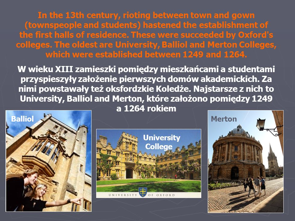 In the 13th century, rioting between town and gown (townspeople and students) hastened the establishment of the first halls of residence. These were succeeded by Oxford s colleges. The oldest are University, Balliol and Merton Colleges, which were established between 1249 and 1264.