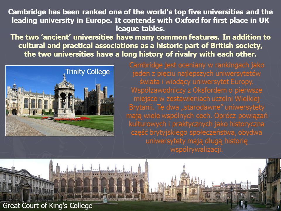 Cambridge has been ranked one of the world s top five universities and the leading university in Europe. It contends with Oxford for first place in UK league tables.