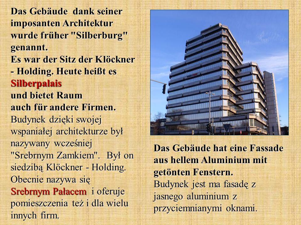 Das Gebäude dank seiner imposanten Architektur wurde früher Silberburg genannt. Es war der Sitz der Klöckner - Holding. Heute heißt es Silberpalais und bietet Raum auch für andere Firmen. Budynek dzięki swojej wspaniałej architekturze był nazywany wcześniej Srebrnym Zamkiem . Był on siedzibą Klöckner - Holding. Obecnie nazywa się Srebrnym Pałacem i oferuje pomieszczenia też i dla wielu innych firm.