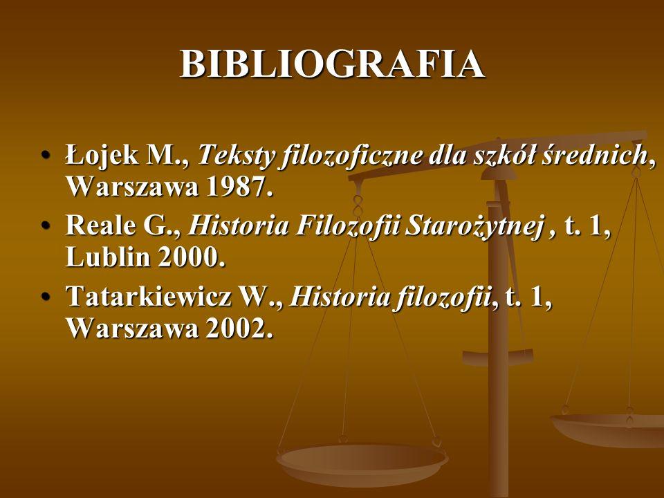 BIBLIOGRAFIA Łojek M., Teksty filozoficzne dla szkół średnich, Warszawa 1987. Reale G., Historia Filozofii Starożytnej , t. 1, Lublin 2000.