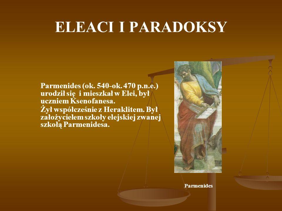 ELEACI I PARADOKSY Parmenides (ok. 540-ok. 470 p.n.e.) urodził się i mieszkał w Elei, był uczniem Ksenofanesa.