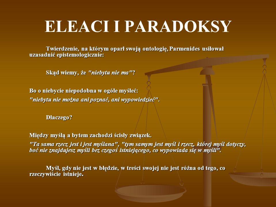 ELEACI I PARADOKSY Twierdzenie, na którym oparł swoją ontologię, Parmenides usiłował uzasadnić epistemologicznie: