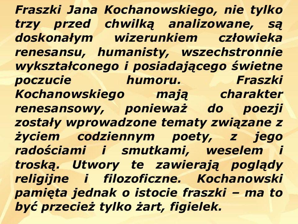 Fraszki Jana Kochanowskiego, nie tylko trzy przed chwilką analizowane, są doskonałym wizerunkiem człowieka renesansu, humanisty, wszechstronnie wykształconego i posiadającego świetne poczucie humoru.