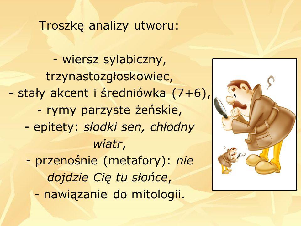 Troszkę analizy utworu: - wiersz sylabiczny, trzynastozgłoskowiec, - stały akcent i średniówka (7+6), - rymy parzyste żeńskie, - epitety: słodki sen, chłodny wiatr, - przenośnie (metafory): nie dojdzie Cię tu słońce, - nawiązanie do mitologii.