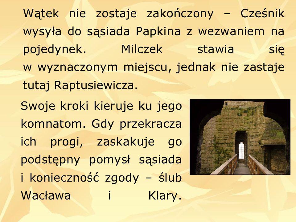 Wątek nie zostaje zakończony – Cześnik wysyła do sąsiada Papkina z wezwaniem na pojedynek. Milczek stawia się w wyznaczonym miejscu, jednak nie zastaje tutaj Raptusiewicza.