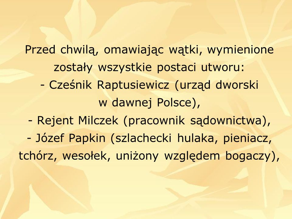 Przed chwilą, omawiając wątki, wymienione zostały wszystkie postaci utworu: - Cześnik Raptusiewicz (urząd dworski w dawnej Polsce), - Rejent Milczek (pracownik sądownictwa), - Józef Papkin (szlachecki hulaka, pieniacz, tchórz, wesołek, uniżony względem bogaczy),