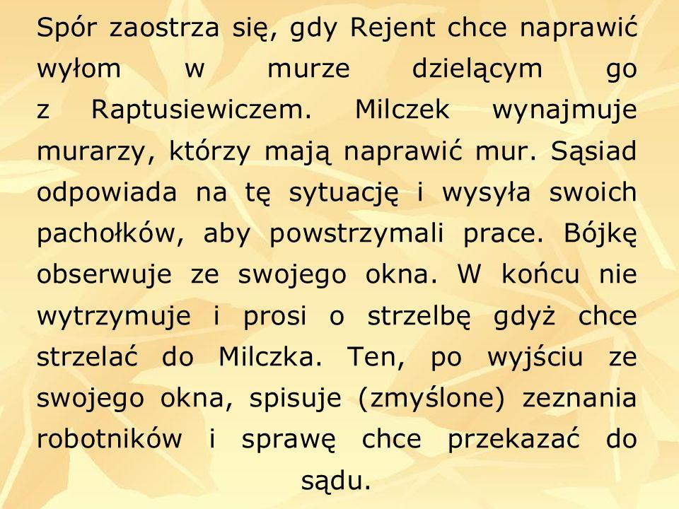 Spór zaostrza się, gdy Rejent chce naprawić wyłom w murze dzielącym go z Raptusiewiczem.