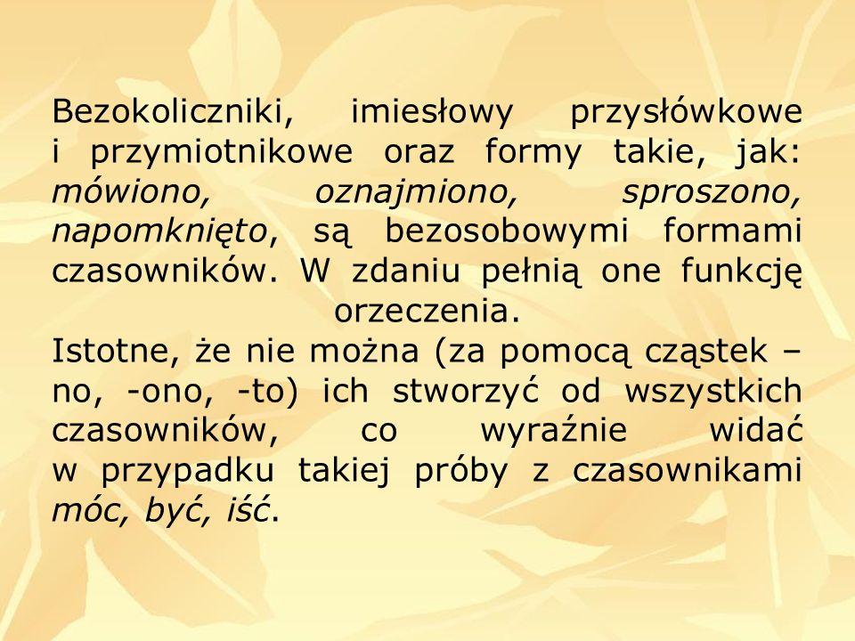 Bezokoliczniki, imiesłowy przysłówkowe i przymiotnikowe oraz formy takie, jak: mówiono, oznajmiono, sproszono, napomknięto, są bezosobowymi formami czasowników.