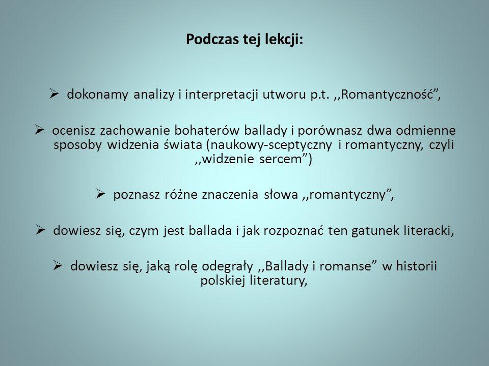 Podczas tej lekcji: dokonamy analizy i interpretacji utworu p.t. ,,Romantyczność ,