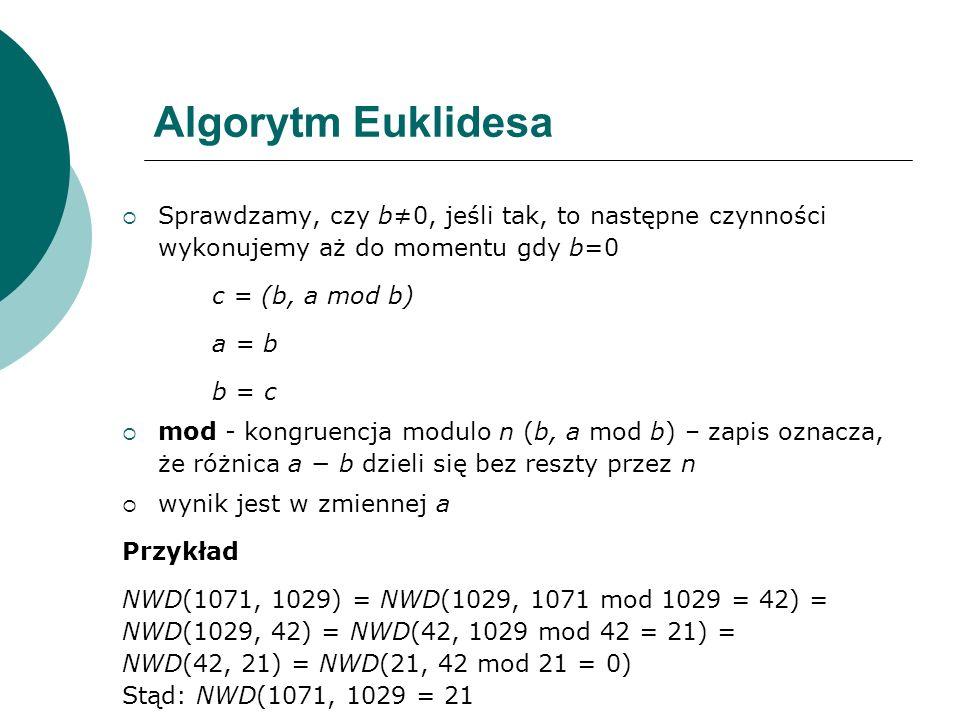 Algorytm Euklidesa Sprawdzamy, czy b≠0, jeśli tak, to następne czynności wykonujemy aż do momentu gdy b=0.