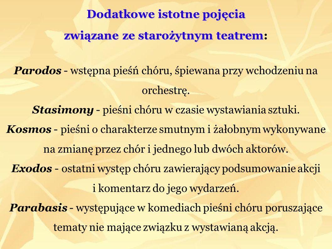 Dodatkowe istotne pojęcia związane ze starożytnym teatrem: Parodos - wstępna pieśń chóru, śpiewana przy wchodzeniu na orchestrę.