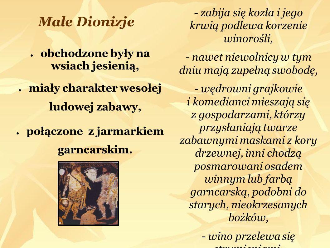 Małe Dionizje - zabija się kozła i jego krwią podlewa korzenie winorośli, - nawet niewolnicy w tym dniu mają zupełną swobodę,