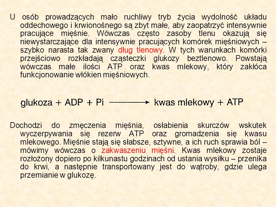 U osób prowadzących mało ruchliwy tryb życia wydolność układu oddechowego i krwionośnego są zbyt małe, aby zaopatrzyć intensywnie pracujące mięśnie. Wówczas często zasoby tlenu okazują się niewystarczające dla intensywnie pracujących komórek mięśniowych – szybko narasta tak zwany dług tlenowy. W tych warunkach komórki przejściowo rozkładają cząsteczki glukozy beztlenowo. Powstają wówczas małe ilości ATP oraz kwas mlekowy, który zakłóca funkcjonowanie włókien mięśniowych.