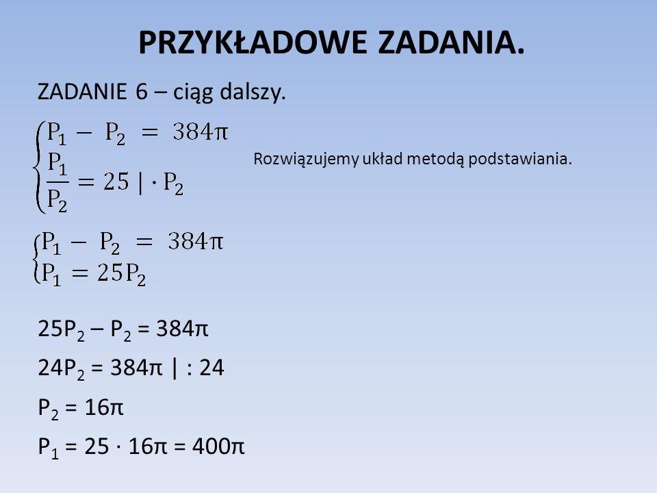 PRZYKŁADOWE ZADANIA. ZADANIE 6 – ciąg dalszy. 25P2 – P2 = 384π