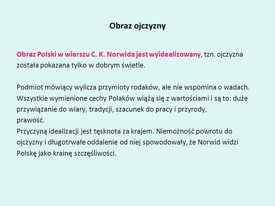 Obraz ojczyznyObraz Polski w wierszu C. K. Norwida jest wyidealizowany, tzn. ojczyzna. została pokazana tylko w dobrym świetle.