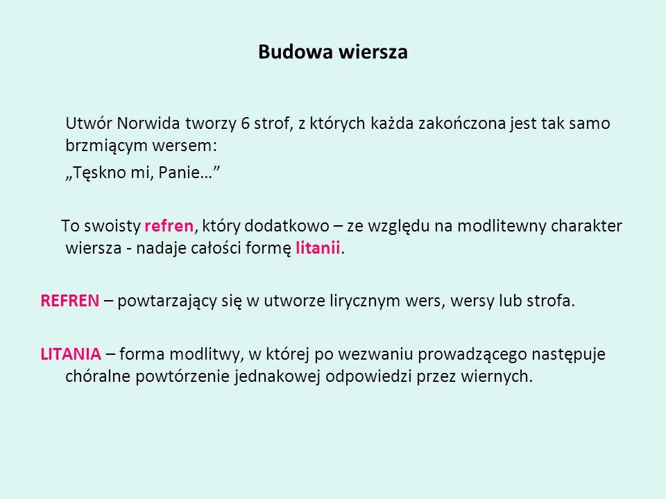 Budowa wiersza Utwór Norwida tworzy 6 strof, z których każda zakończona jest tak samo brzmiącym wersem: