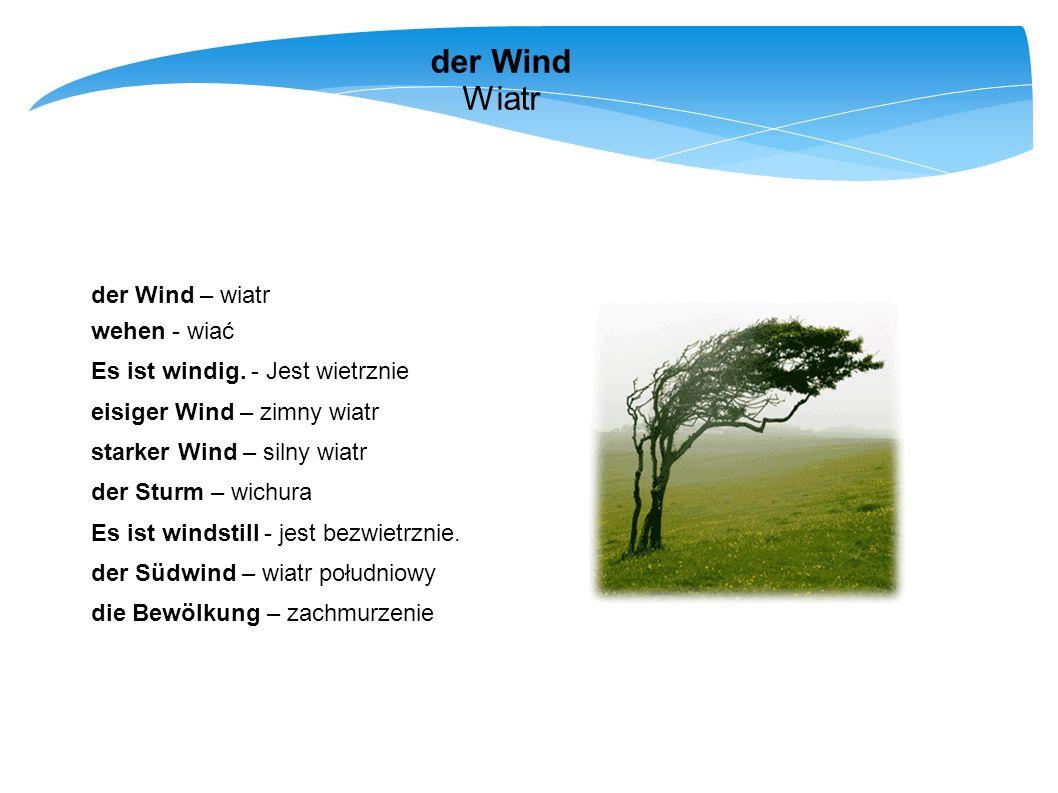 der Wind Wiatr der Wind – wiatr wehen - wiać