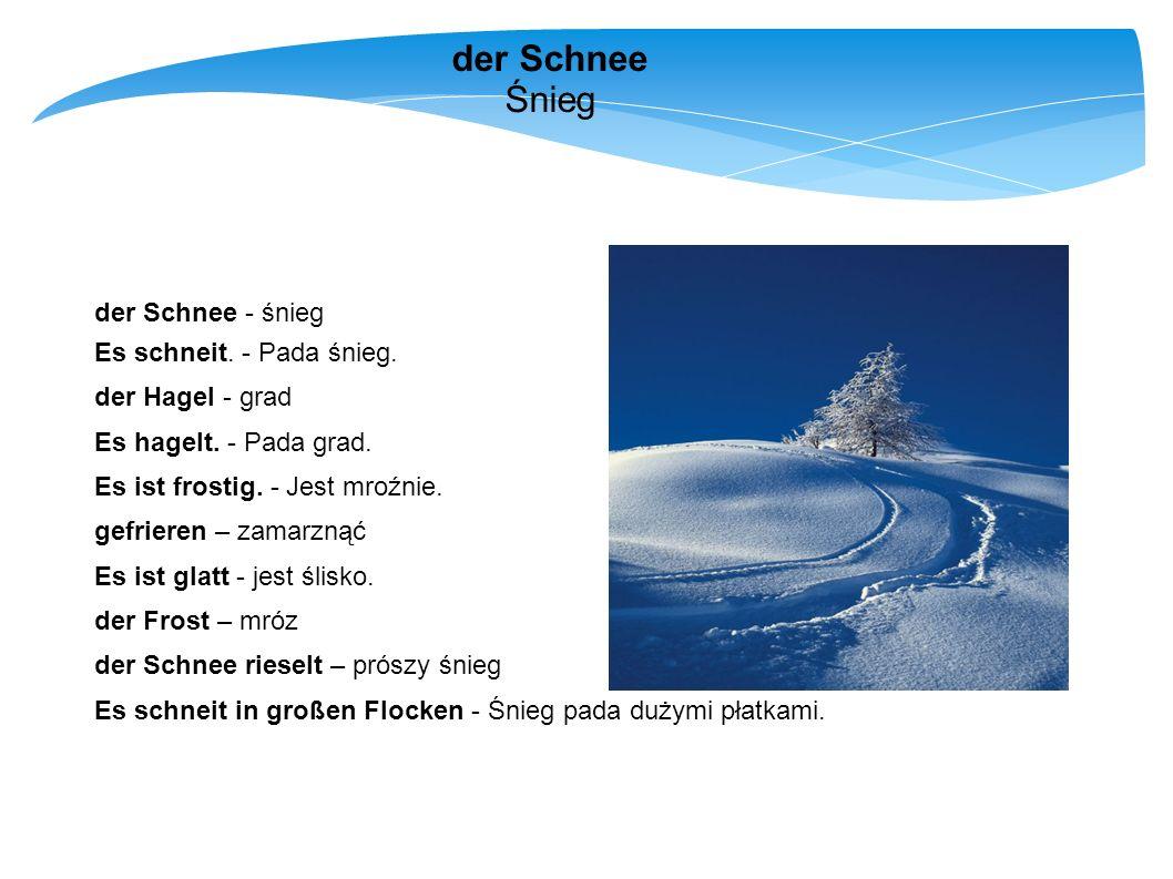 der Schnee Śnieg der Schnee - śnieg Es schneit. - Pada śnieg.