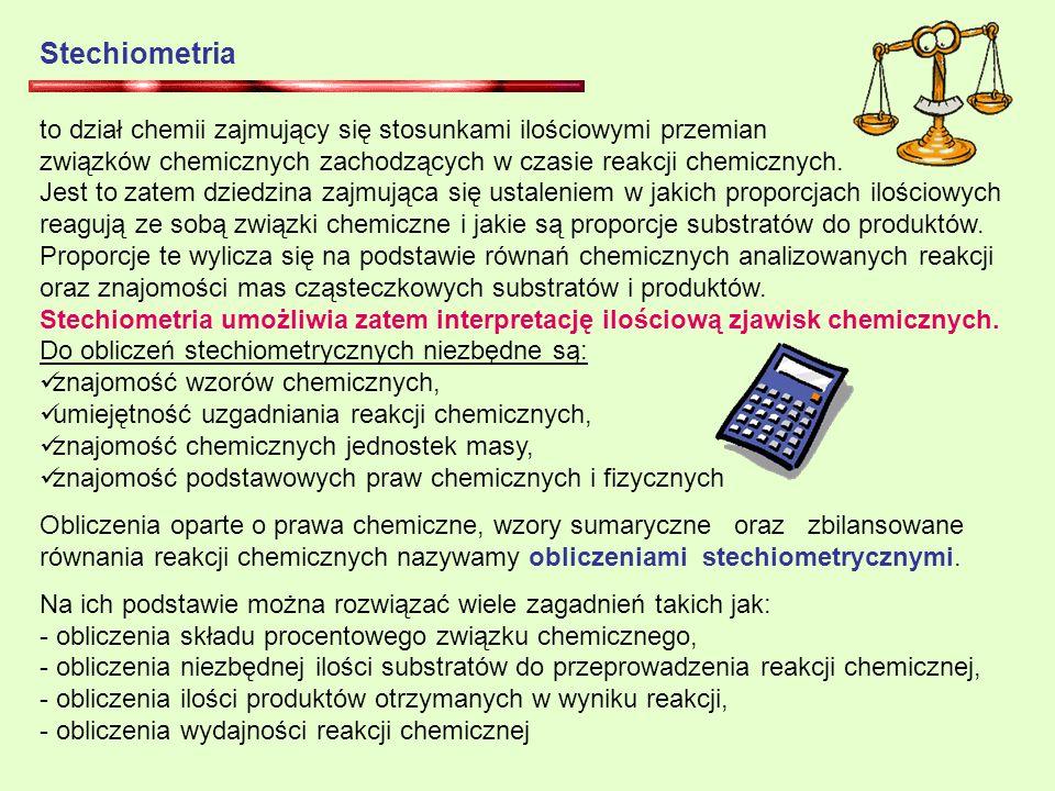 Stechiometria to dział chemii zajmujący się stosunkami ilościowymi przemian. związków chemicznych zachodzących w czasie reakcji chemicznych.